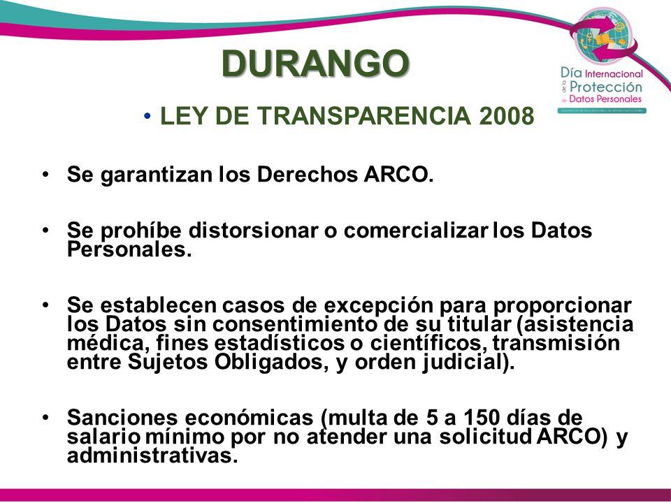 DURANGO LEY DE TRANSPARENCIA 2008 Se garantizan los Derechos ARCO. Se prohíbe distorsionar o comercializar los Datos Personales. Se establecen casos d