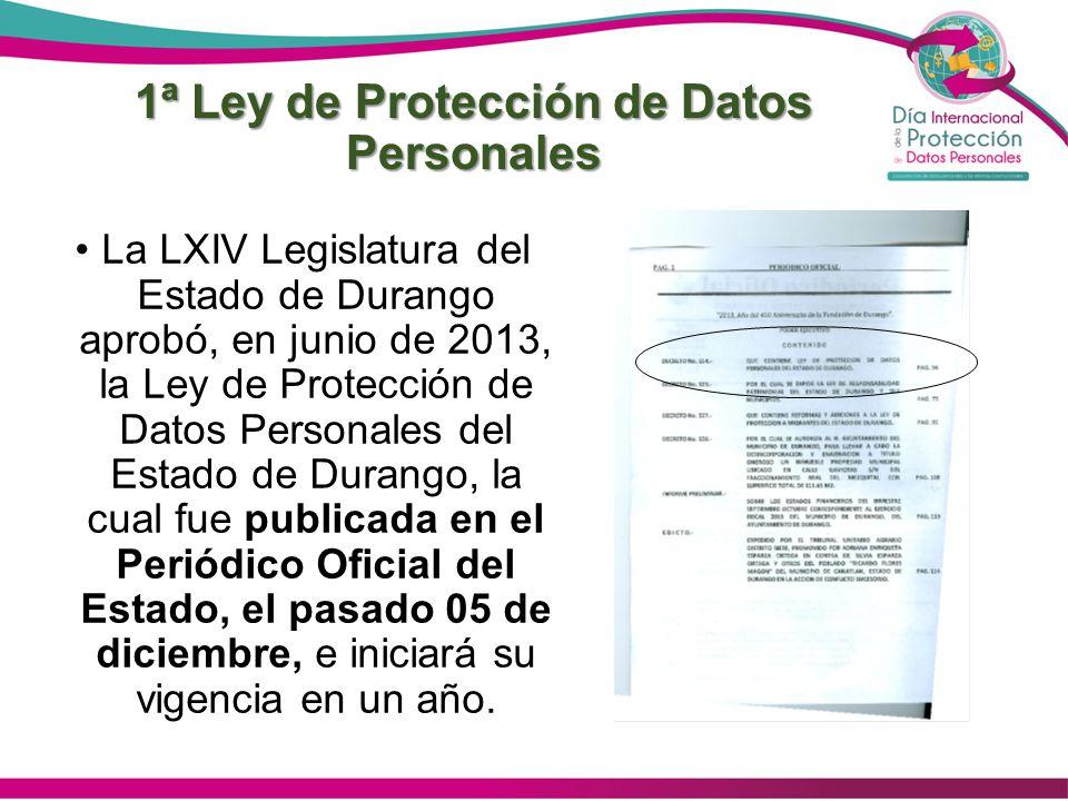 1ª Ley de Protección de Datos Personales La LXIV Legislatura del Estado de Durango aprobó, en junio de 2013, la Ley de Protección de Datos Personales del Estado de Durango, la cual fue publicada en el Periódico Oficial del Estado, el pasado 05 de diciembre, e iniciará su vigencia en un año.