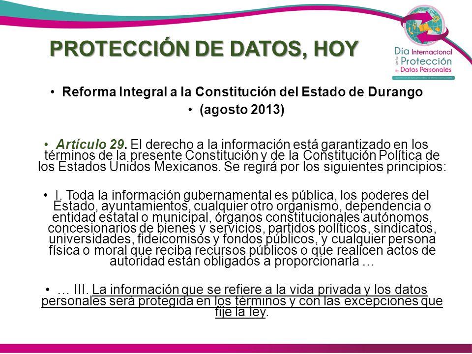 PROTECCIÓN DE DATOS, HOY Reforma Integral a la Constitución del Estado de Durango (agosto 2013) Artículo 29. El derecho a la información está garantiz