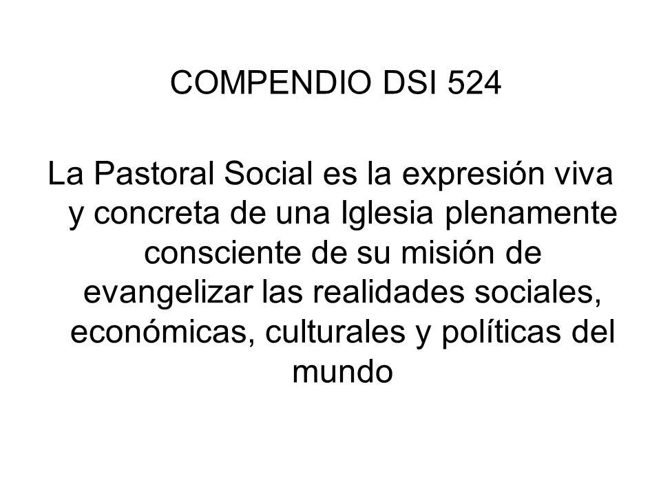 COMPENDIO DSI 524 La Pastoral Social es la expresión viva y concreta de una Iglesia plenamente consciente de su misión de evangelizar las realidades s