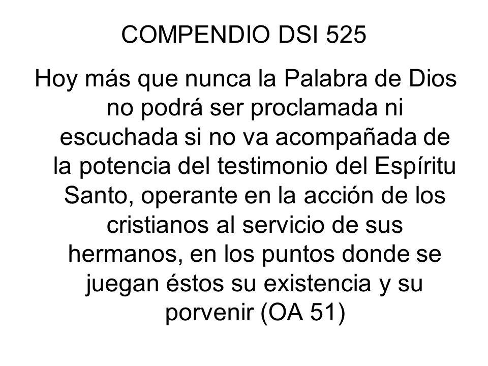 COMPENDIO DSI 525 Hoy más que nunca la Palabra de Dios no podrá ser proclamada ni escuchada si no va acompañada de la potencia del testimonio del Espí