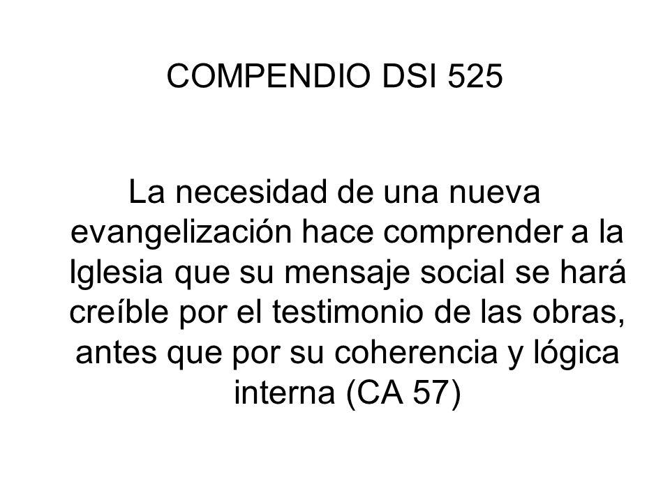 COMPENDIO DSI 525 La necesidad de una nueva evangelización hace comprender a la Iglesia que su mensaje social se hará creíble por el testimonio de las