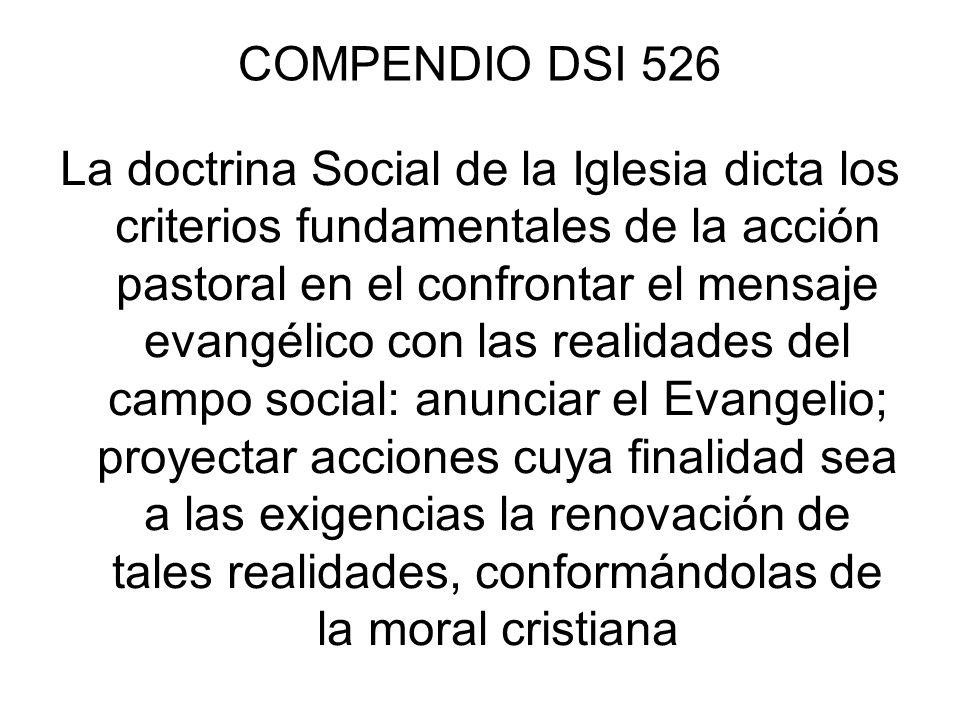 COMPENDIO DSI 526 La doctrina Social de la Iglesia dicta los criterios fundamentales de la acción pastoral en el confrontar el mensaje evangélico con