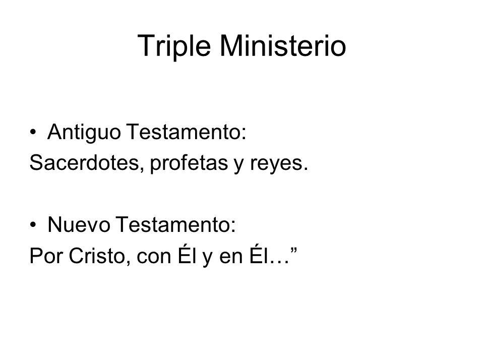 Triple Ministerio Antiguo Testamento: Sacerdotes, profetas y reyes. Nuevo Testamento: Por Cristo, con Él y en Él…