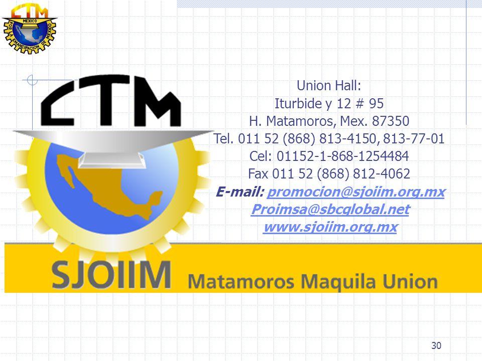 30 Union Hall: Iturbide y 12 # 95 H. Matamoros, Mex. 87350 Tel. 011 52 (868) 813-4150, 813-77-01 Cel: 01152-1-868-1254484 Fax 011 52 (868) 812-4062 E-