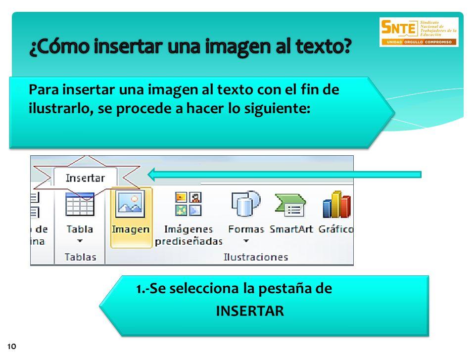 Para insertar una imagen al texto con el fin de ilustrarlo, se procede a hacer lo siguiente: 1.-Se selecciona la pestaña de INSERTAR 1.-Se selecciona la pestaña de INSERTAR 10
