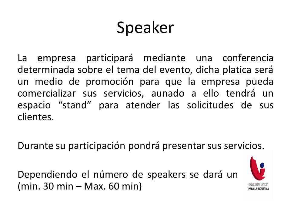Speaker La empresa participará mediante una conferencia determinada sobre el tema del evento, dicha platica será un medio de promoción para que la empresa pueda comercializar sus servicios, aunado a ello tendrá un espacio stand para atender las solicitudes de sus clientes.