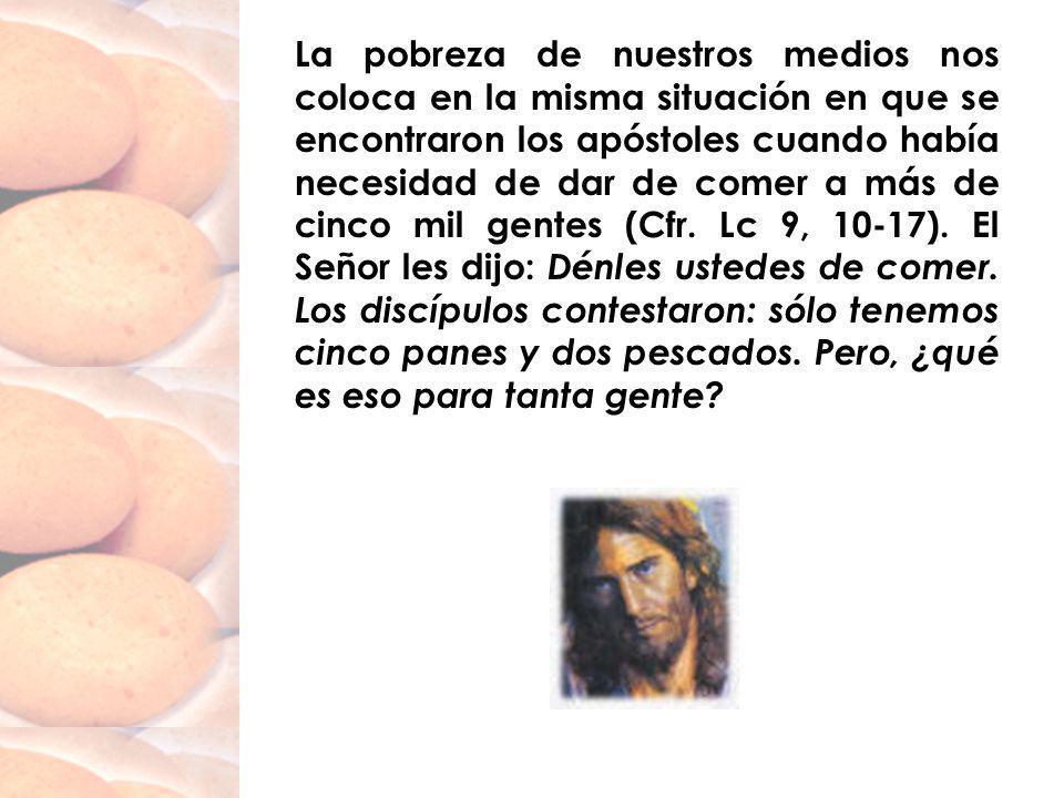 La pobreza de nuestros medios nos coloca en la misma situación en que se encontraron los apóstoles cuando había necesidad de dar de comer a más de cin