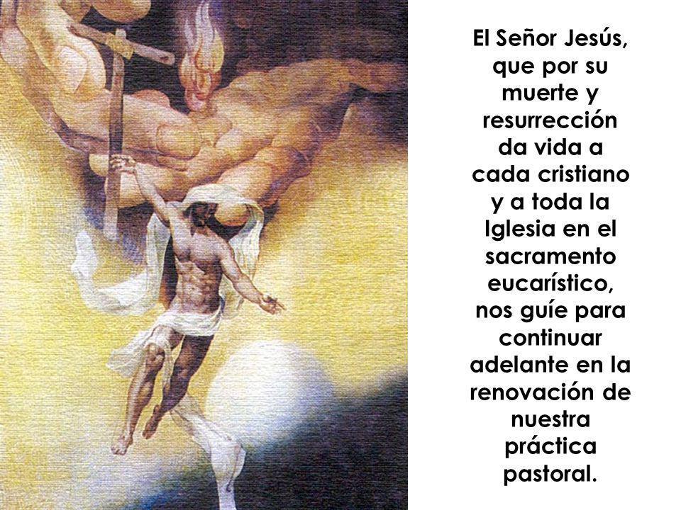 El Señor Jesús, que por su muerte y resurrección da vida a cada cristiano y a toda la Iglesia en el sacramento eucarístico, nos guíe para continuar ad