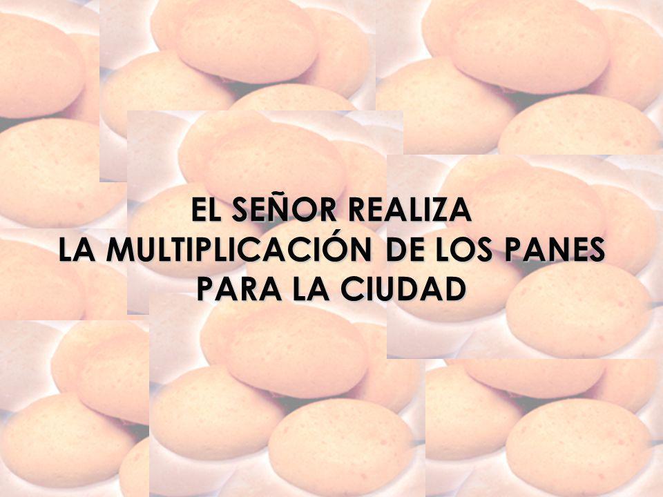 EL SEÑOR REALIZA LA MULTIPLICACIÓN DE LOS PANES PARA LA CIUDAD