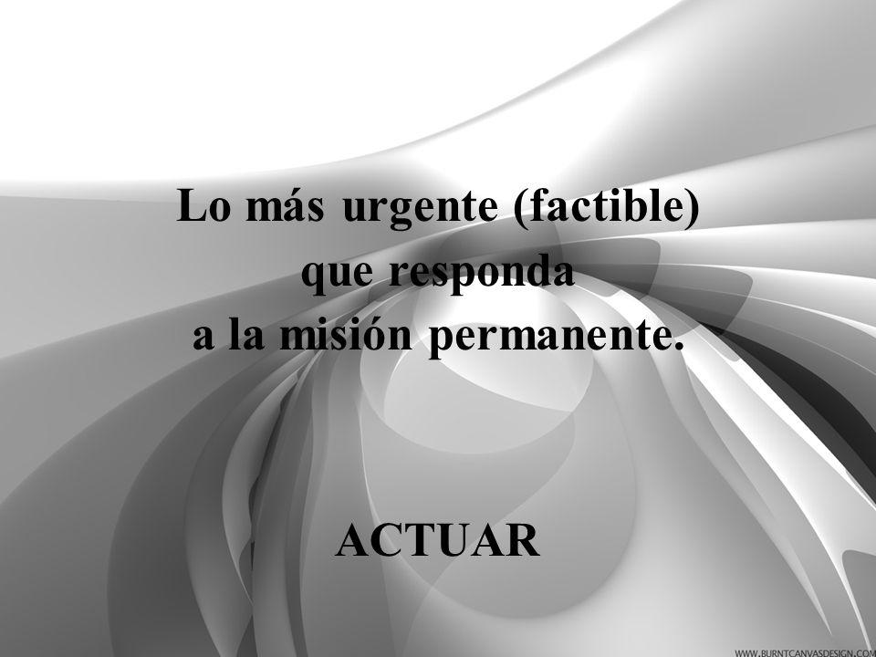 Lo más urgente (factible) que responda a la misión permanente. ACTUAR