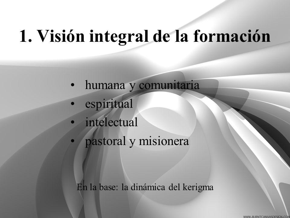 1. Visión integral de la formación humana y comunitaria espiritual intelectual pastoral y misionera En la base: la dinámica del kerigma