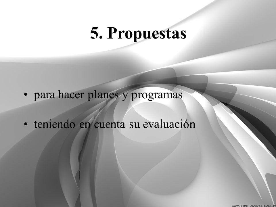 para hacer planes y programas teniendo en cuenta su evaluación 5. Propuestas