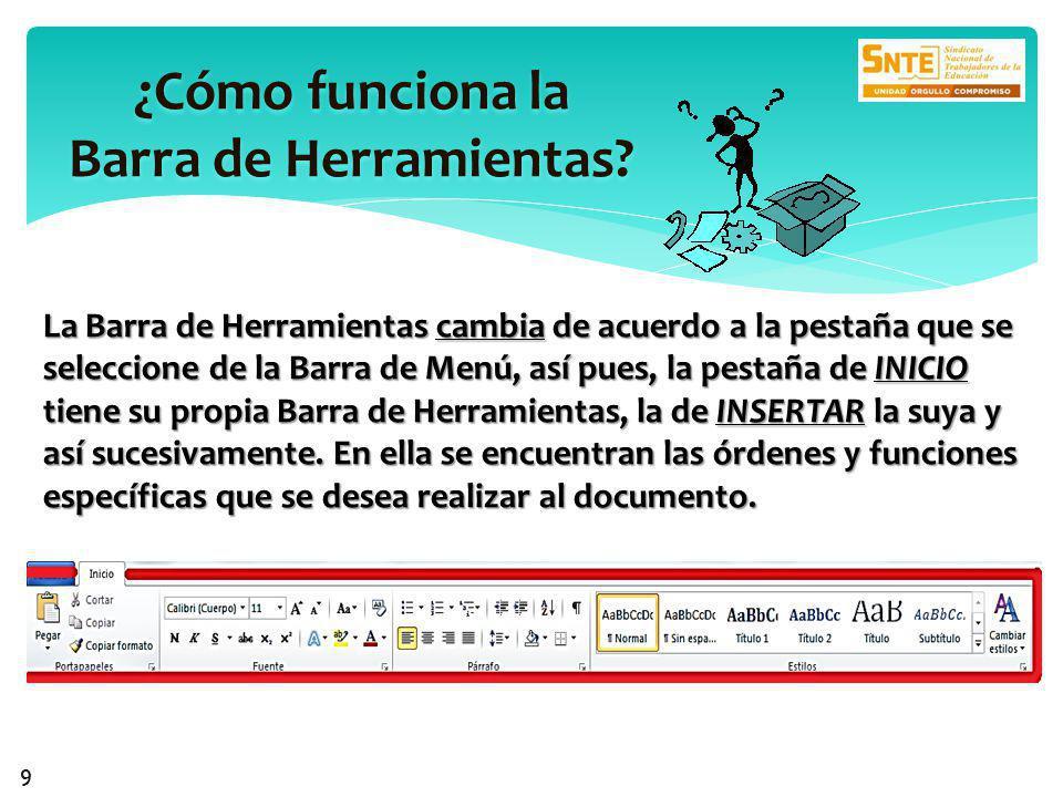 La Barra de Herramientas cambia de acuerdo a la pestaña que se seleccione de la Barra de Menú, así pues, la pestaña de INICIO tiene su propia Barra de Herramientas, la de INSERTAR la suya y así sucesivamente.