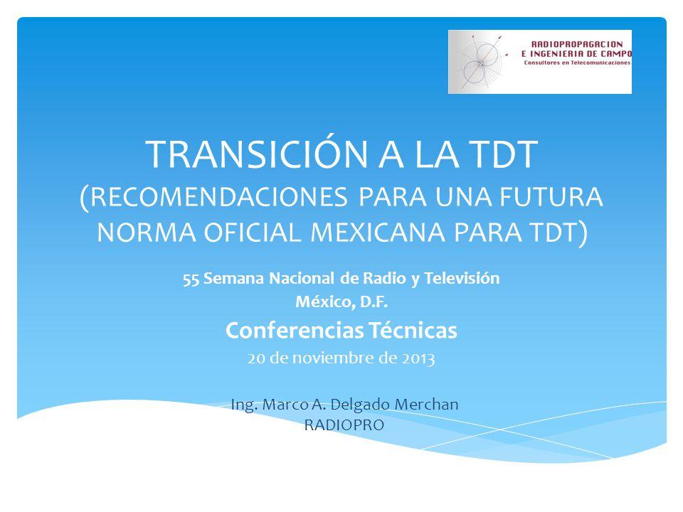 TRANSICIÓN A LA TDT (RECOMENDACIONES PARA UNA FUTURA NORMA OFICIAL MEXICANA PARA TDT) 55 Semana Nacional de Radio y Televisión México, D.F. Conferenci
