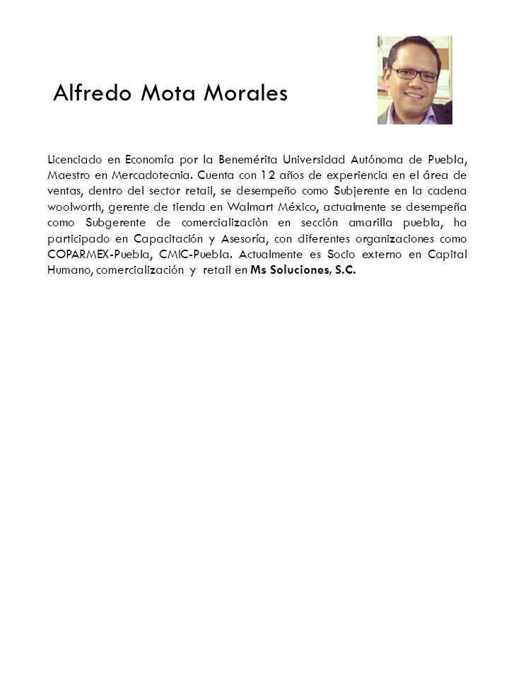 Alfredo Mota Morales Licenciado en Economía por la Benemérita Universidad Autónoma de Puebla, Maestro en Mercadotecnia. Cuenta con 12 años de experien