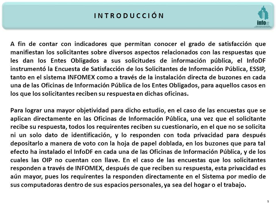 I N T R O D U C C I Ó N 5 A fin de contar con indicadores que permitan conocer el grado de satisfacción que manifiestan los solicitantes sobre diversos aspectos relacionados con las respuestas que les dan los Entes Obligados a sus solicitudes de información pública, el InfoDF instrumentó la Encuesta de Satisfacción de los Solicitantes de Información Pública, ESSIP, tanto en el sistema INFOMEX como a través de la instalación directa de buzones en cada una de las Oficinas de Información Pública de los Entes Obligados, para aquellos casos en los que los solicitantes reciben su respuesta en dichas oficinas.