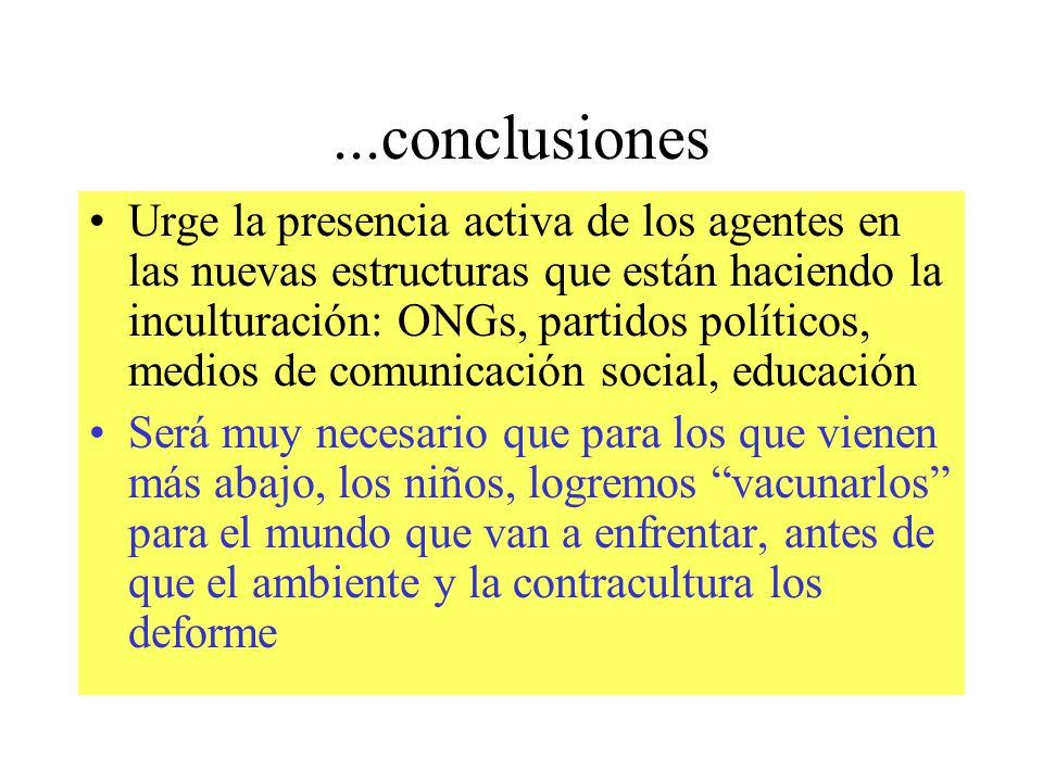 ...conclusiones Urge la presencia activa de los agentes en las nuevas estructuras que están haciendo la inculturación: ONGs, partidos políticos, medio