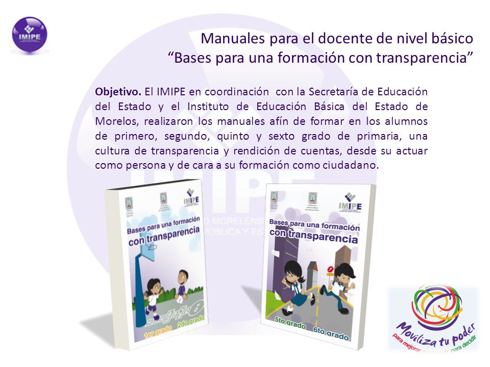 Manuales para el docente de nivel básico Bases para una formación con transparencia Objetivo. El IMIPE en coordinación con la Secretaría de Educación