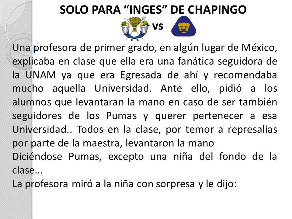 SOLO PARA INGES DE CHAPINGO vs Una profesora de primer grado, en algún lugar de México, explicaba en clase que ella era una fanática seguidora de la UNAM ya que era Egresada de ahí y recomendaba mucho aquella Universidad.