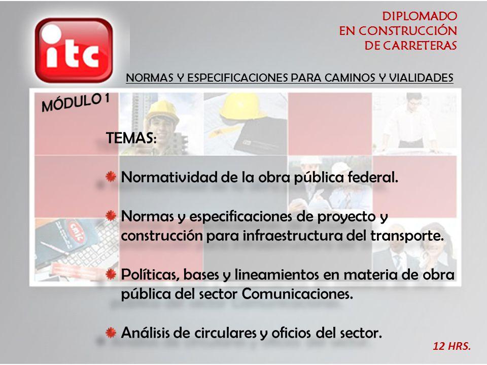 DIPLOMADO EN CONSTRUCCIÓN DE CARRETERAS NORMAS Y ESPECIFICACIONES PARA CAMINOS Y VIALIDADES TEMAS: Normatividad de la obra pública federal. Normas y e
