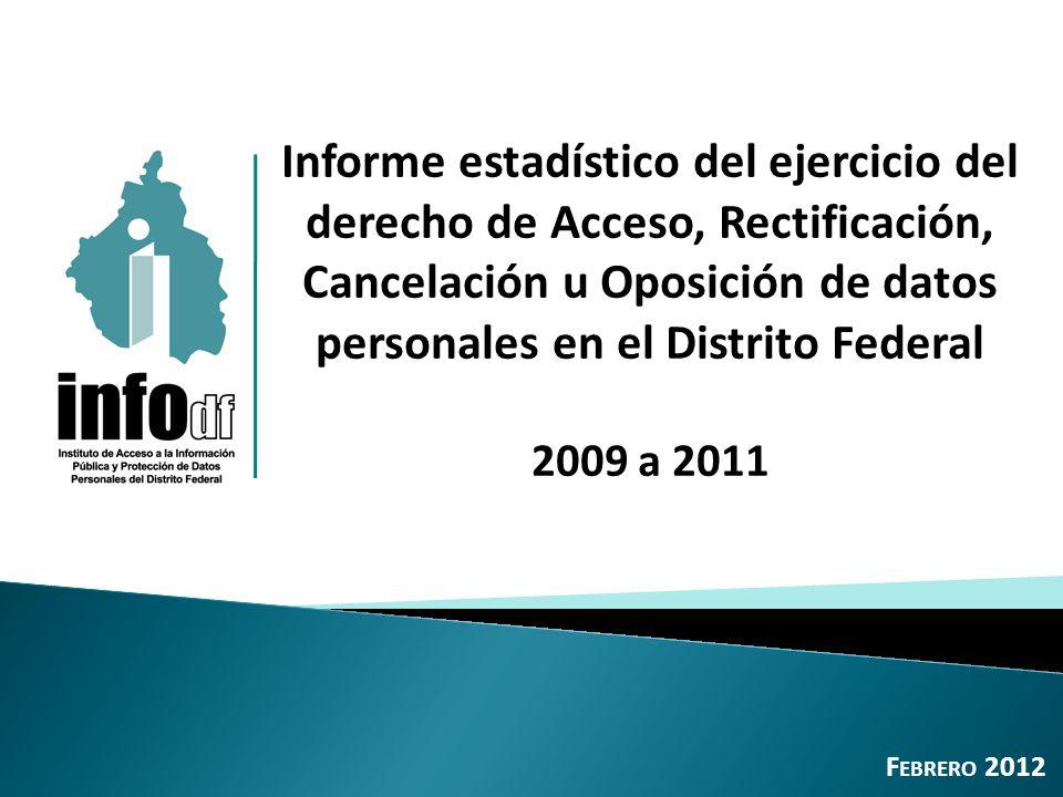 Informe estadístico del ejercicio del derecho de Acceso, Rectificación, Cancelación u Oposición de datos personales en el Distrito Federal 2009 a 2011