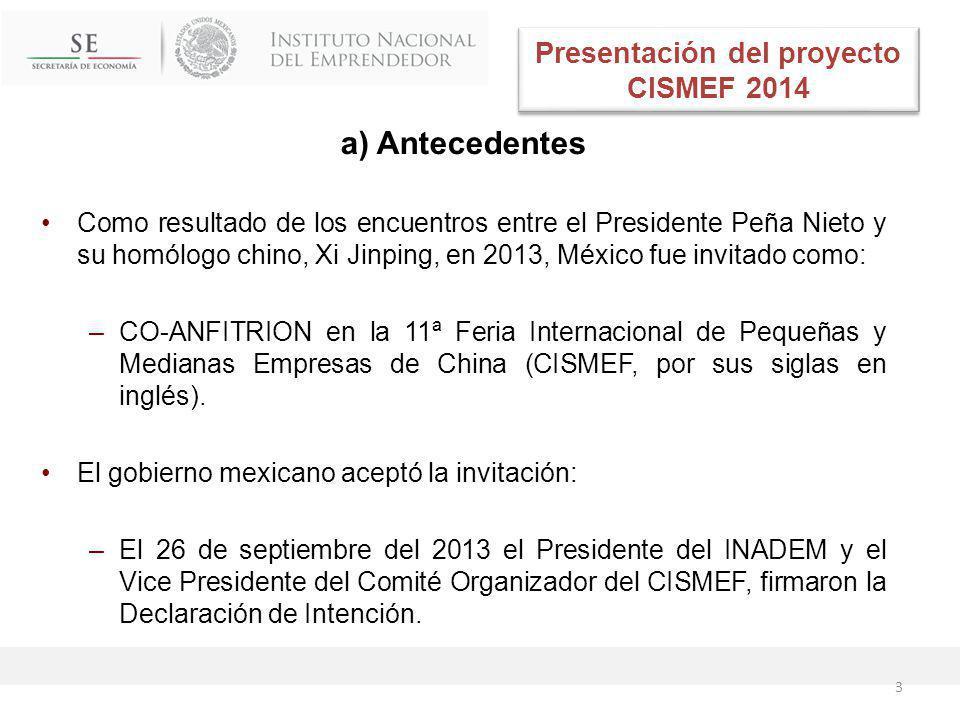 a) Antecedentes Como resultado de los encuentros entre el Presidente Peña Nieto y su homólogo chino, Xi Jinping, en 2013, México fue invitado como: –CO-ANFITRION en la 11ª Feria Internacional de Pequeñas y Medianas Empresas de China (CISMEF, por sus siglas en inglés).