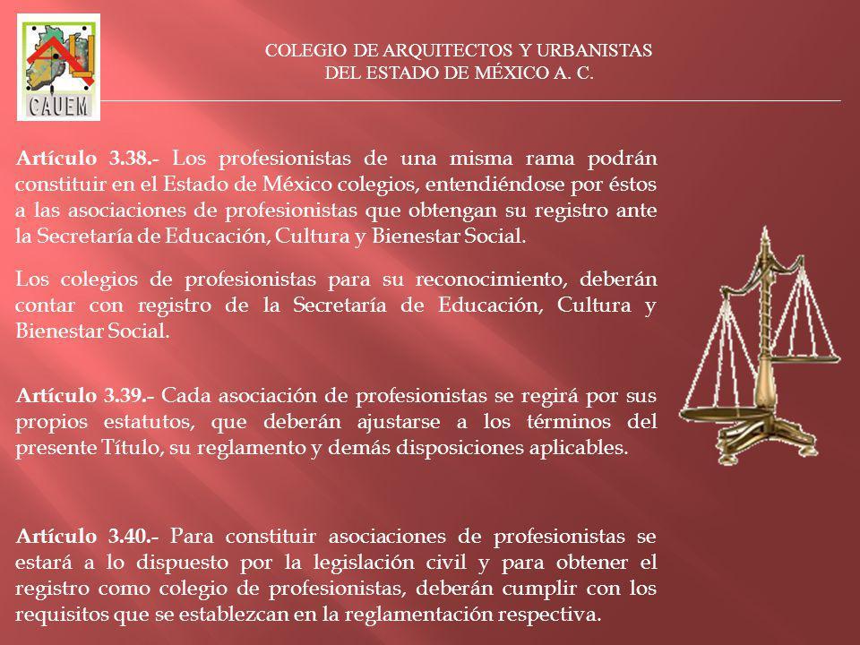 Artículo 3.38.- Los profesionistas de una misma rama podrán constituir en el Estado de México colegios, entendiéndose por éstos a las asociaciones de profesionistas que obtengan su registro ante la Secretaría de Educación, Cultura y Bienestar Social.