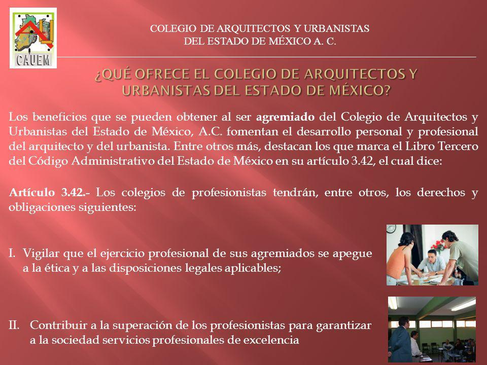 Artículo 3.42.- Los colegios de profesionistas tendrán, entre otros, los derechos y obligaciones siguientes: I.Vigilar que el ejercicio profesional de sus agremiados se apegue a la ética y a las disposiciones legales aplicables; II.Contribuir a la superación de los profesionistas para garantizar a la sociedad servicios profesionales de excelencia Los beneficios que se pueden obtener al ser agremiado del Colegio de Arquitectos y Urbanistas del Estado de México, A.C.
