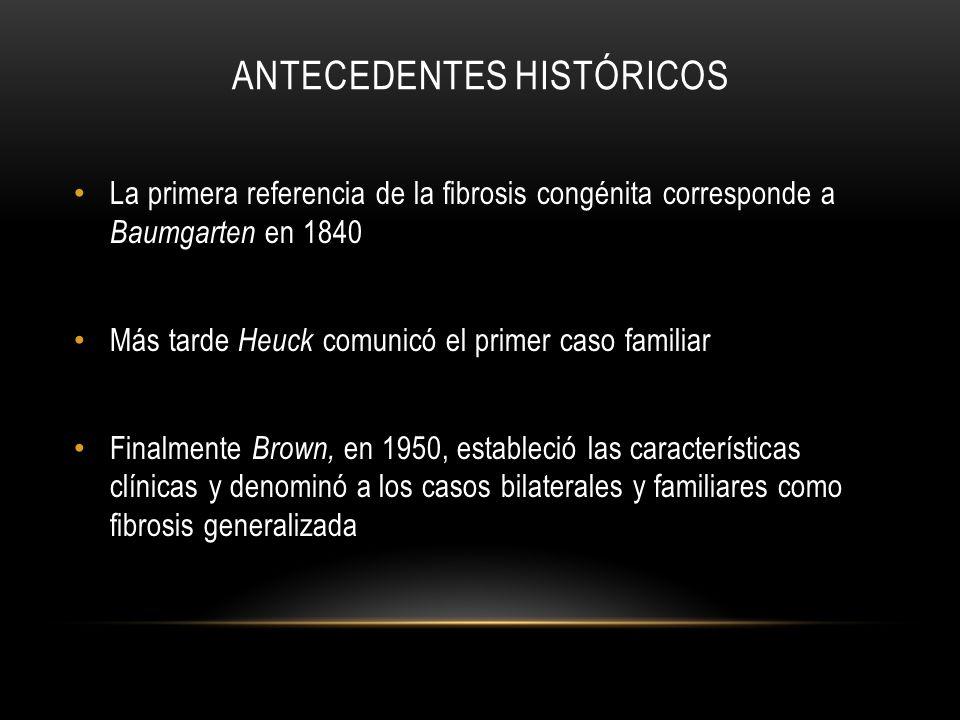 ANTECEDENTES HISTÓRICOS La primera referencia de la fibrosis congénita corresponde a Baumgarten en 1840 Más tarde Heuck comunicó el primer caso famili