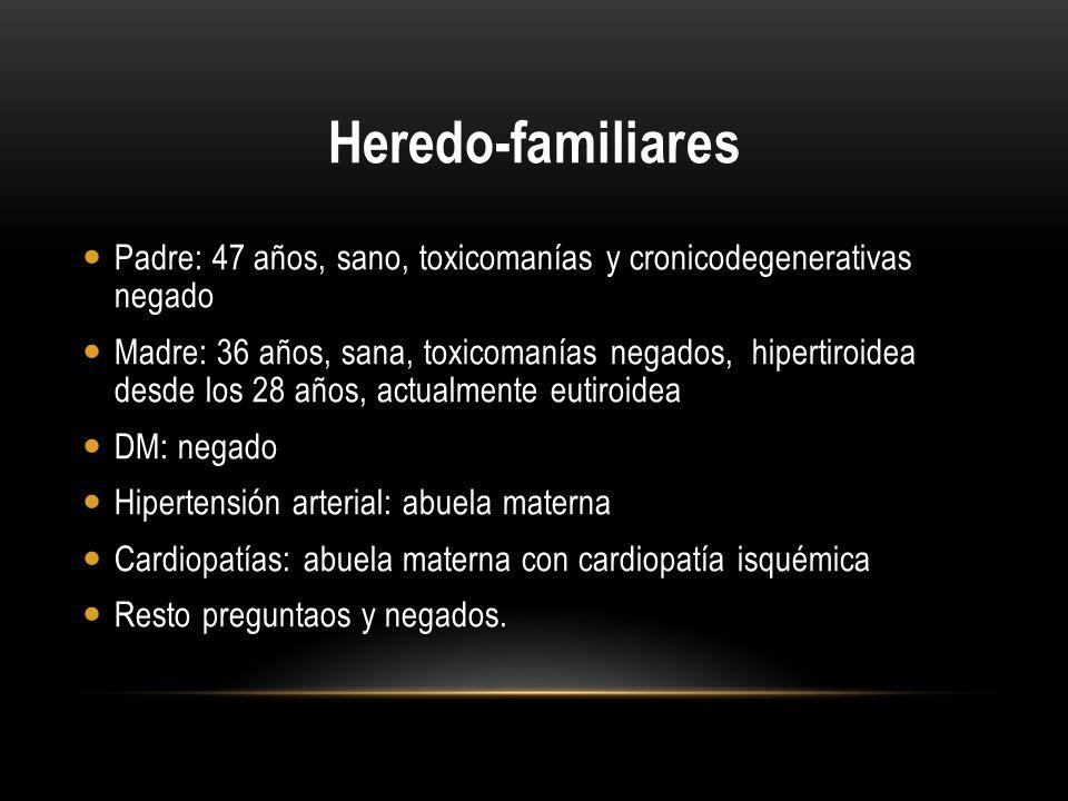 Heredo-familiares Padre: 47 años, sano, toxicomanías y cronicodegenerativas negado Madre: 36 años, sana, toxicomanías negados, hipertiroidea desde los