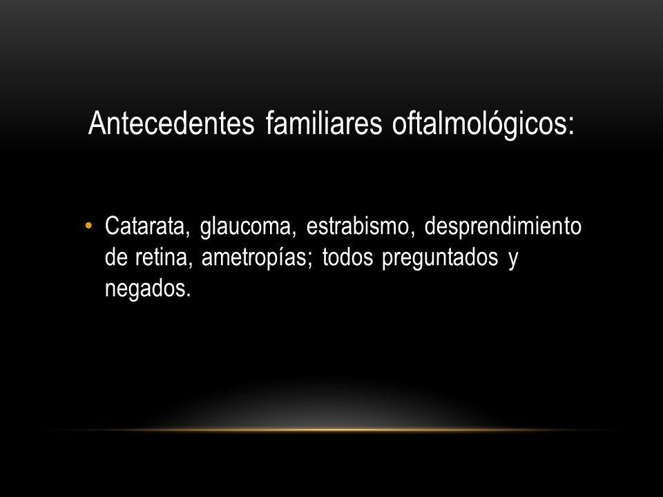Antecedentes familiares oftalmológicos: Catarata, glaucoma, estrabismo, desprendimiento de retina, ametropías; todos preguntados y negados.