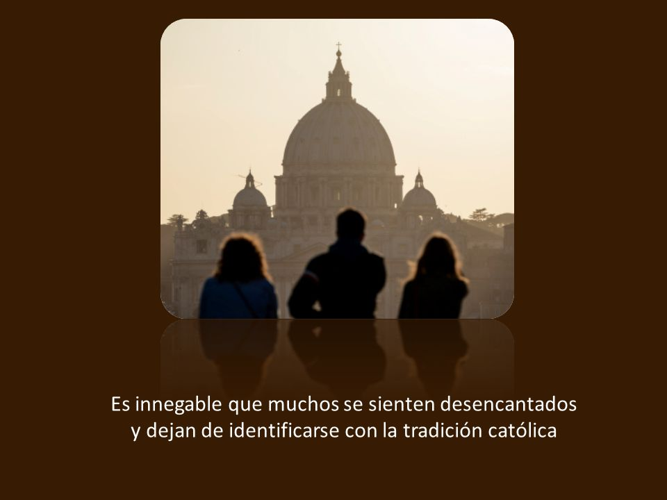 Es innegable que muchos se sienten desencantados y dejan de identificarse con la tradición católica