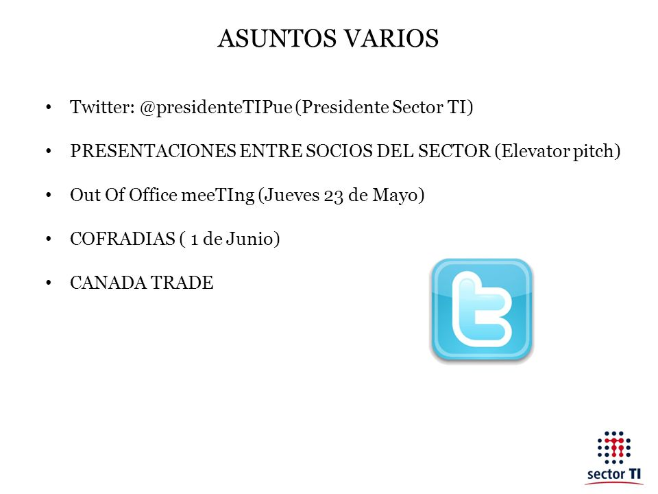 ASUNTOS VARIOS Twitter: @presidenteTIPue (Presidente Sector TI) PRESENTACIONES ENTRE SOCIOS DEL SECTOR (Elevator pitch) Out Of Office meeTIng (Jueves 23 de Mayo) COFRADIAS ( 1 de Junio) CANADA TRADE