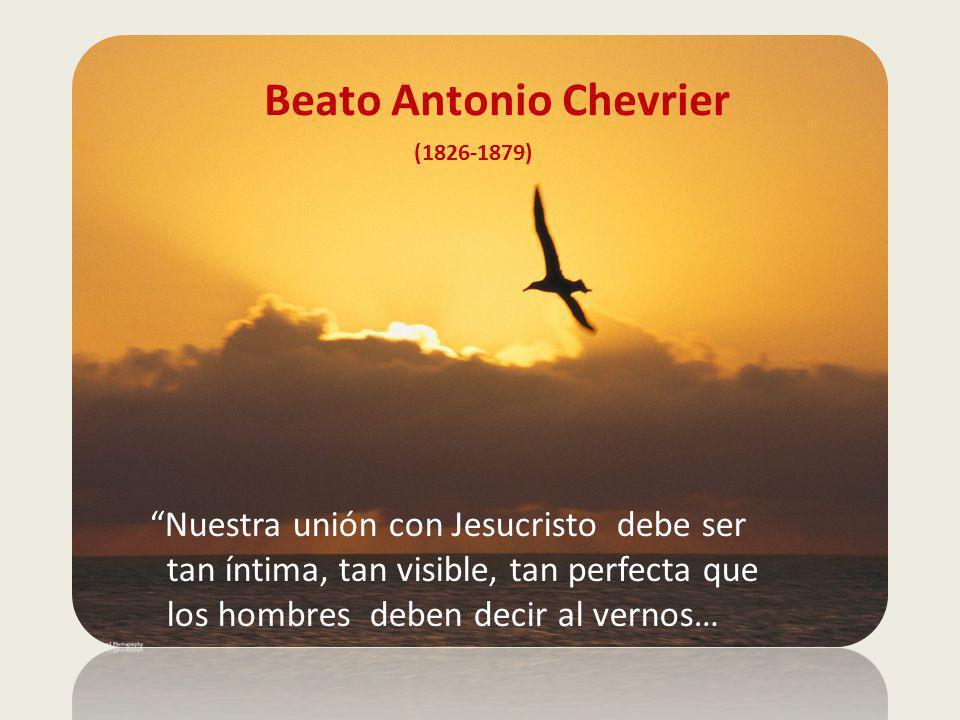 Beato Antonio Chevrier (1826-1879) Nuestra unión con Jesucristo debe ser tan íntima, tan visible, tan perfecta que los hombres deben decir al vernos…