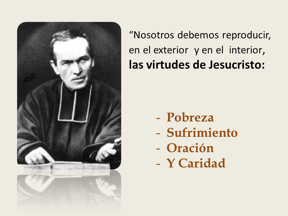 Nosotros debemos reproducir, en el exterior y en el interior, las virtudes de Jesucristo: - Pobreza - Sufrimiento - Oración - Y Caridad