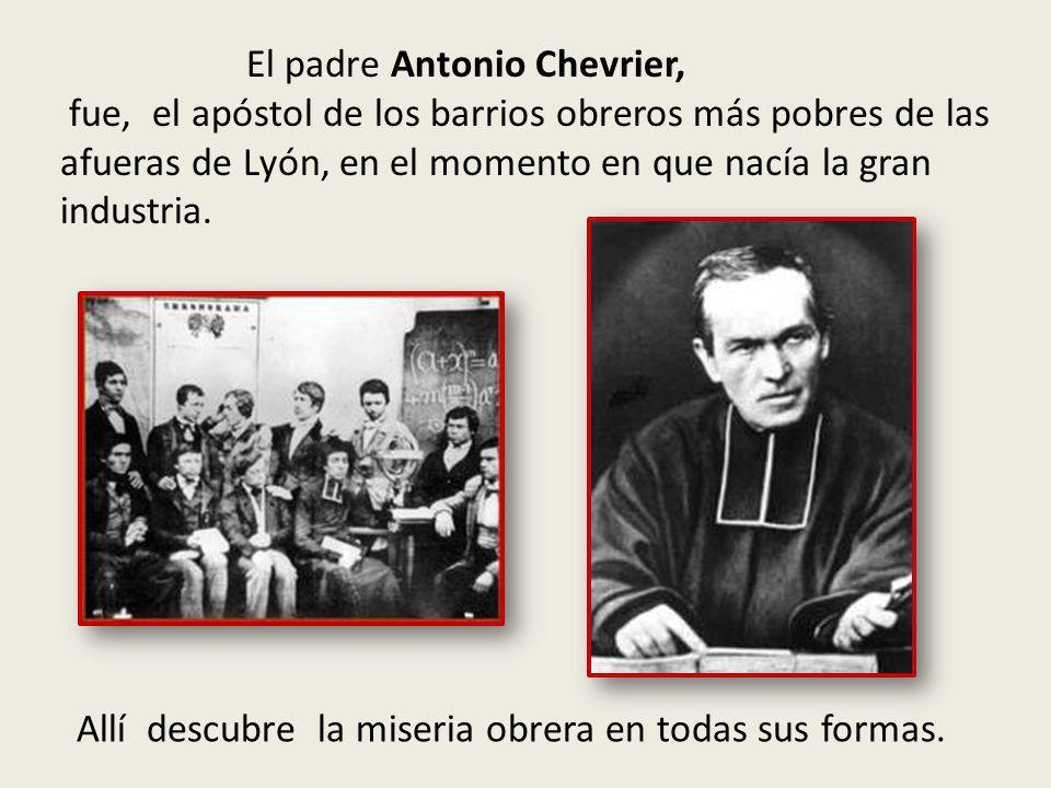 El padre Antonio Chevrier, fue, el apóstol de los barrios obreros más pobres de las afueras de Lyón, en el momento en que nacía la gran industria.