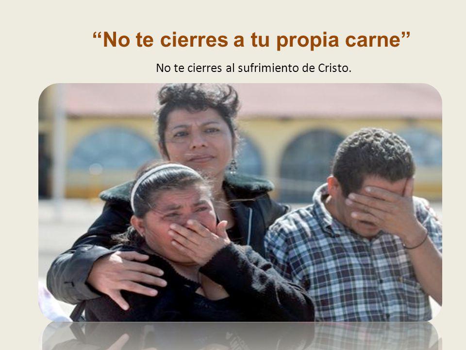 No te cierres a tu propia carne No te cierres al sufrimiento de Cristo.