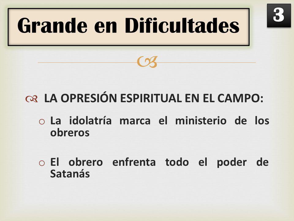 LA OPRESIÓN ESPIRITUAL EN EL CAMPO: o La idolatría marca el ministerio de los obreros o El obrero enfrenta todo el poder de Satanás Grande en Dificult