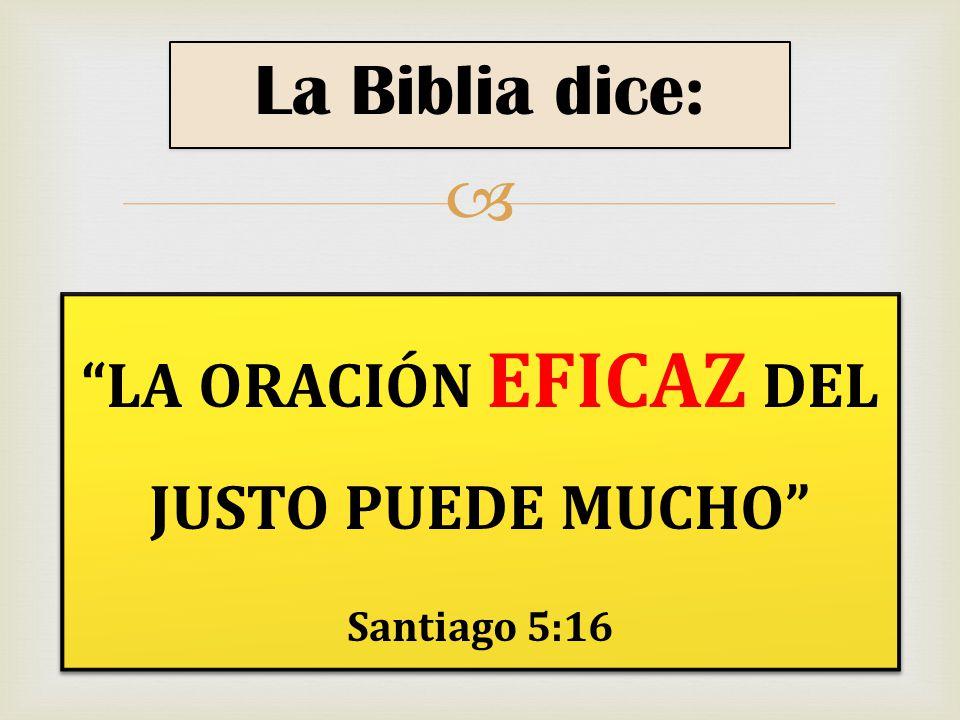 LA ORACIÓN EFICAZ DEL JUSTO PUEDE MUCHO Santiago 5:16 LA ORACIÓN EFICAZ DEL JUSTO PUEDE MUCHO Santiago 5:16 La Biblia dice: