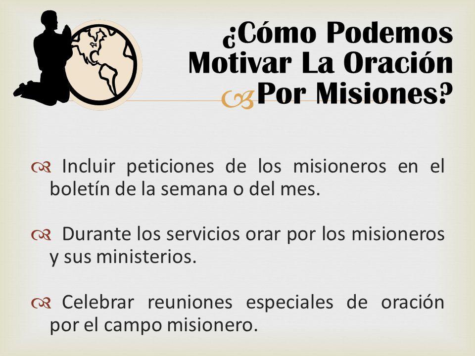Incluir peticiones de los misioneros en el boletín de la semana o del mes. Durante los servicios orar por los misioneros y sus ministerios. Celebrar r