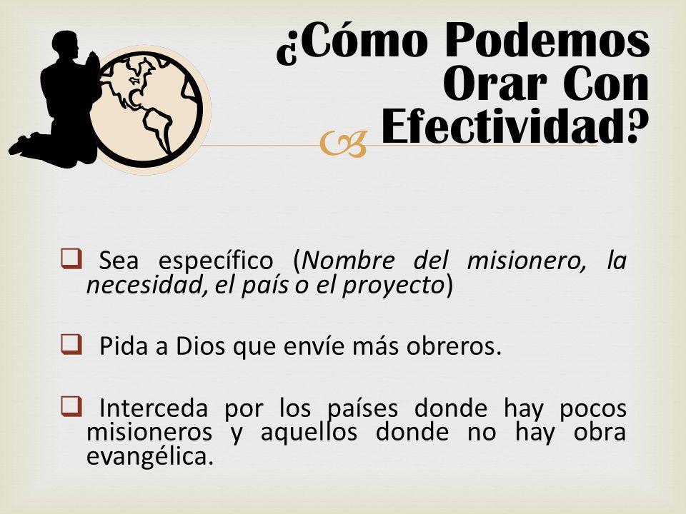 ¿Cómo Podemos Orar Con Efectividad? Sea específico (Nombre del misionero, la necesidad, el país o el proyecto) Pida a Dios que envíe más obreros. Inte