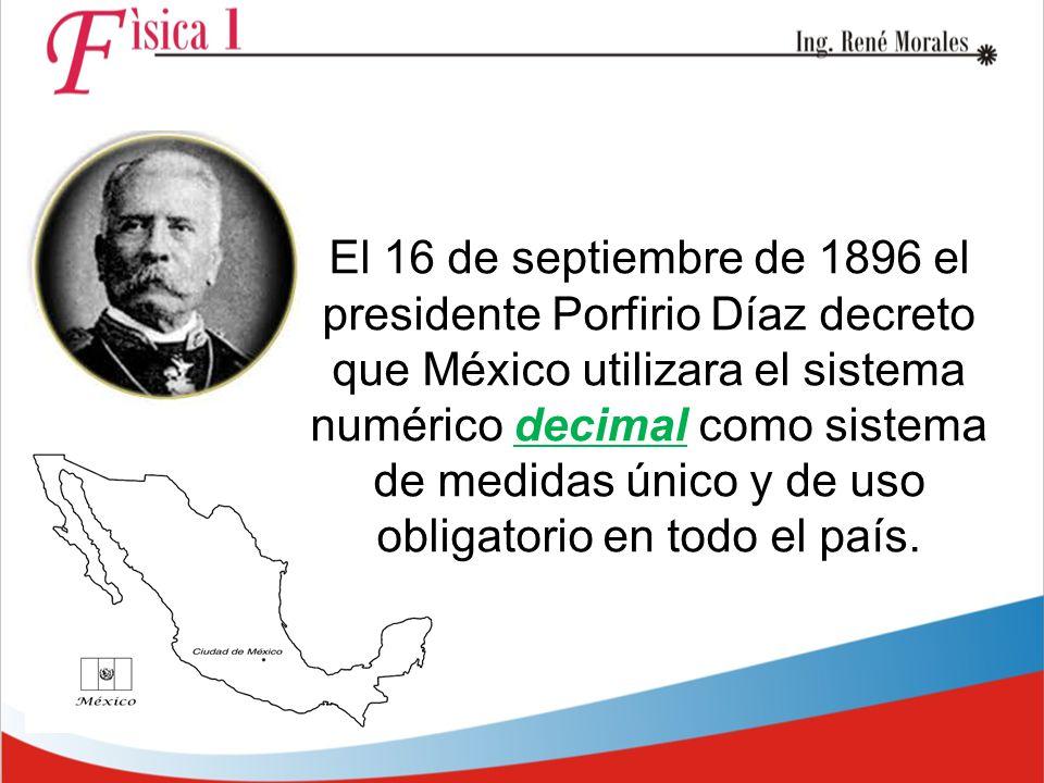 El 16 de septiembre de 1896 el presidente Porfirio Díaz decreto que México utilizara el sistema numérico decimal como sistema de medidas único y de uso obligatorio en todo el país.