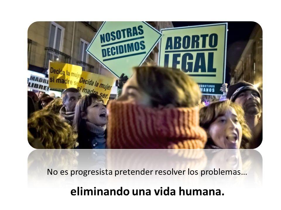No es progresista pretender resolver los problemas… eliminando una vida humana.