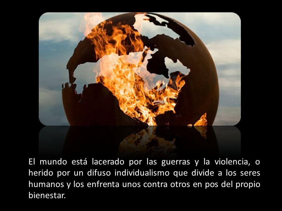 El mundo está lacerado por las guerras y la violencia, o herido por un difuso individualismo que divide a los seres humanos y los enfrenta unos contra otros en pos del propio bienestar.