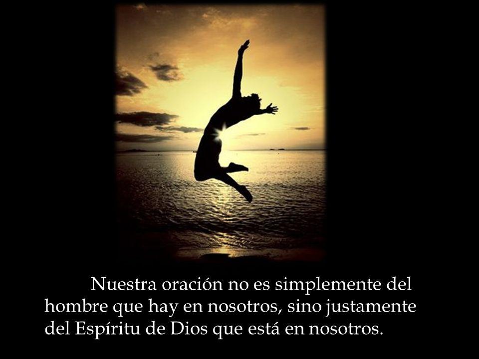 Nuestra oración no es simplemente del hombre que hay en nosotros, sino justamente del Espíritu de Dios que está en nosotros.