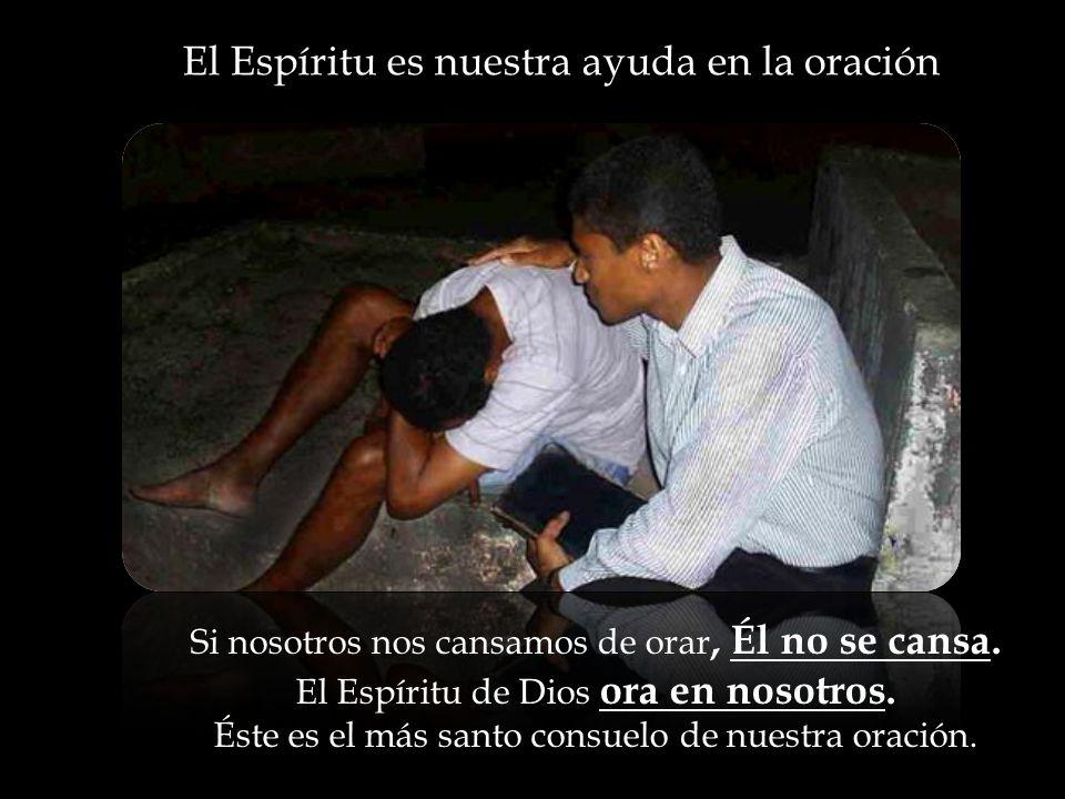 El Espíritu es nuestra ayuda en la oración Si nosotros nos cansamos de orar, Él no se cansa.