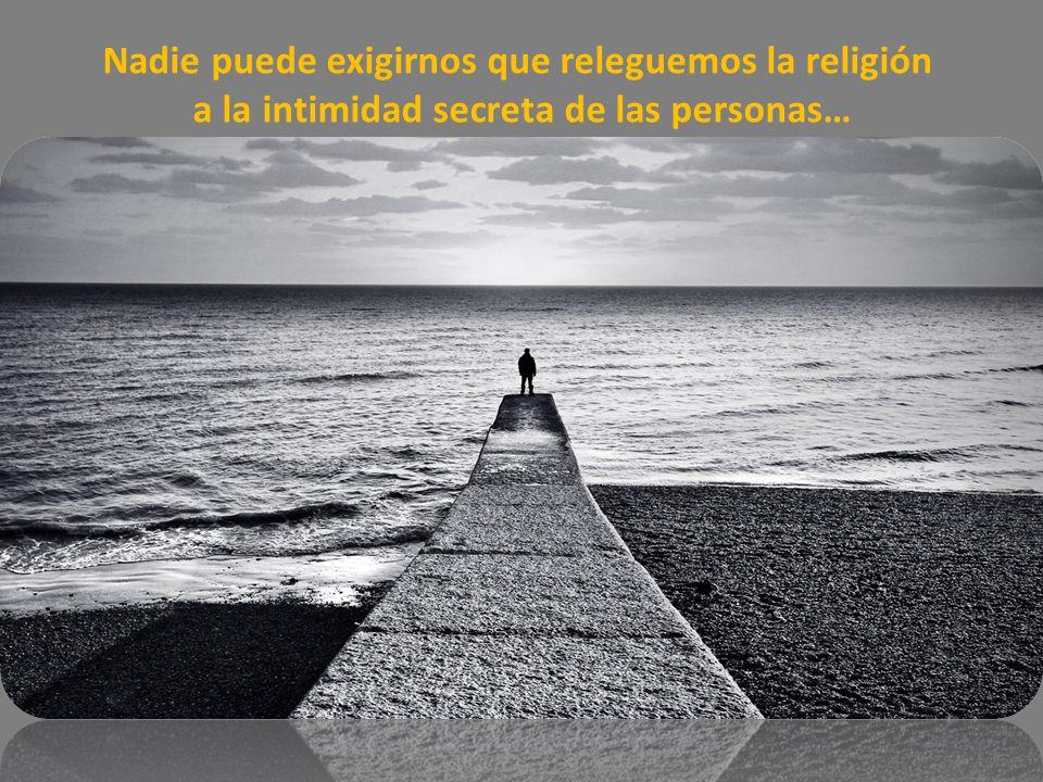 Ya no se puede decir, que la religión debe recluirse en el ámbito privado, y que está sólo, para preparar las almas para el cielo.
