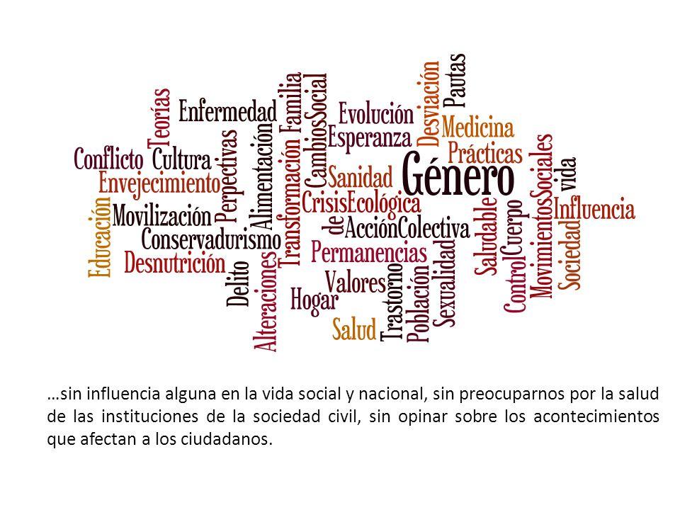 …sin influencia alguna en la vida social y nacional, sin preocuparnos por la salud de las instituciones de la sociedad civil, sin opinar sobre los acontecimientos que afectan a los ciudadanos.