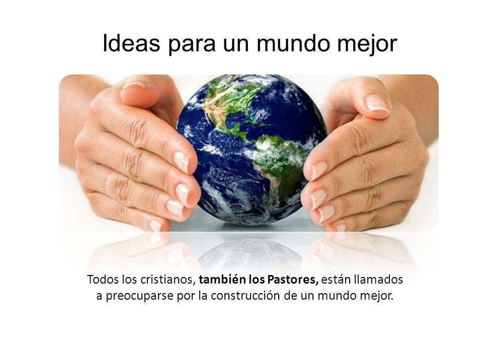 Ideas para un mundo mejor Todos los cristianos, también los Pastores, están llamados a preocuparse por la construcción de un mundo mejor.